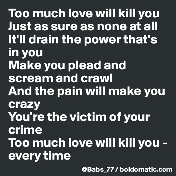 Too much love will kill you  Just as sure as none at all  It'll drain the power that's in you  Make you plead and scream and crawl  And the pain will make you crazy  You're the victim of your crime  Too much love will kill you - every time