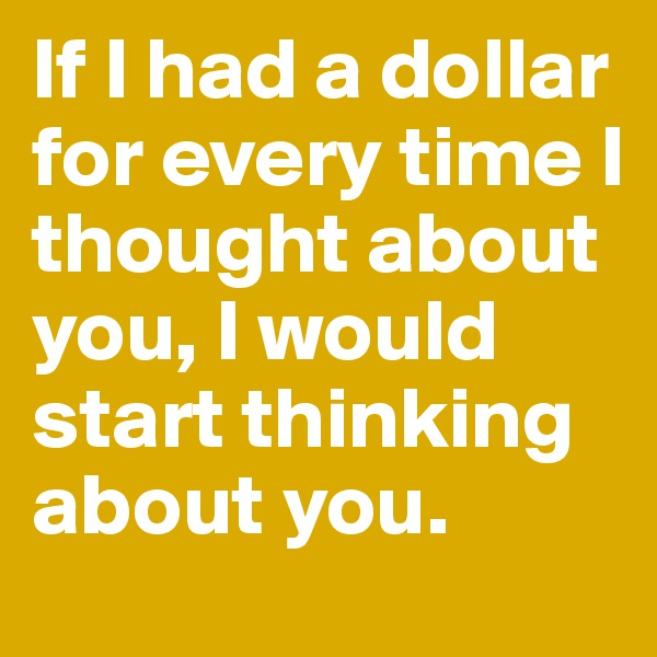 If I had a dollar for every time I thought about you, I would start thinking about you.
