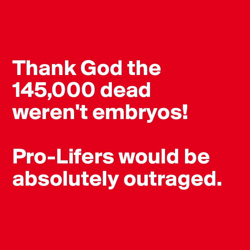 Thank God the 145,000 dead  weren't embryos!  Pro-Lifers would be absolutely outraged.