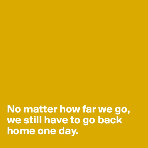No matter how far we go, we still have to go back home one day.