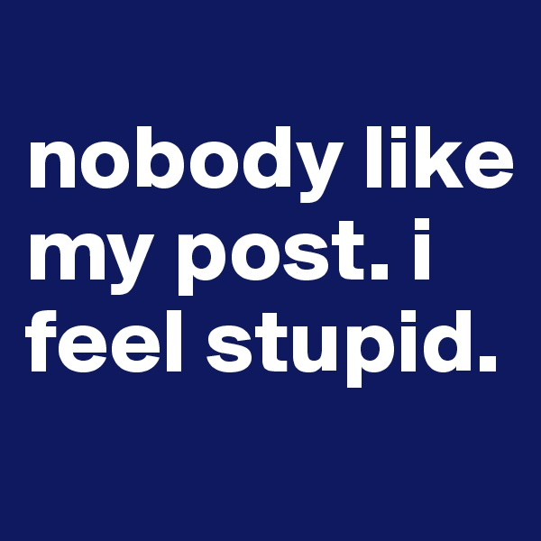 nobody like my post. i feel stupid.