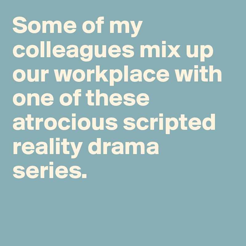 Some of my colleagues mix up our workplace with one of these atrocious scripted reality drama series.