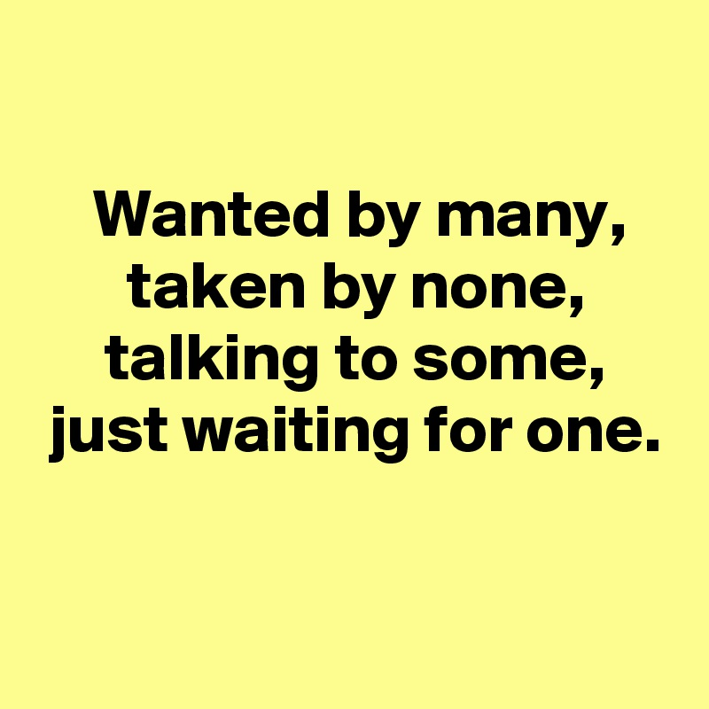 Wanted by many,  taken by none,  talking to some,  just waiting for one.