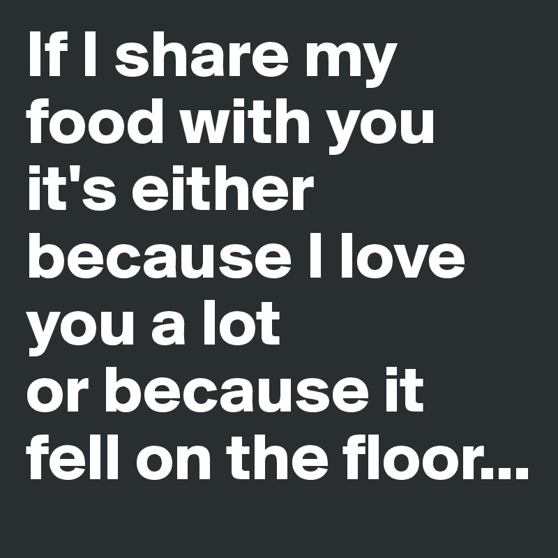 If I share my food with you it's either because I love you a lot  or because it fell on the floor...