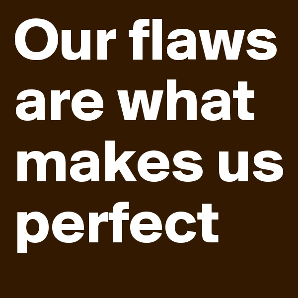 Our flaws are what makes us perfect