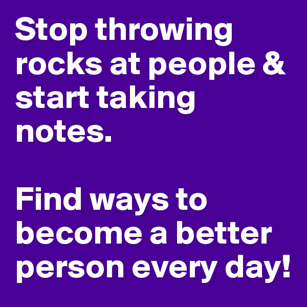 Stop throwing rocks at people & start taking notes.   Find ways to become a better person every day!
