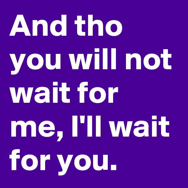 And tho you will not wait for me, I'll wait for you.