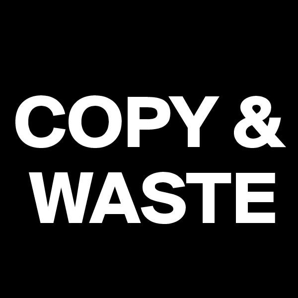 COPY &   WASTE