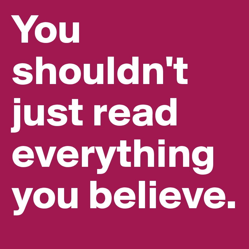 You shouldn't just read everything you believe.