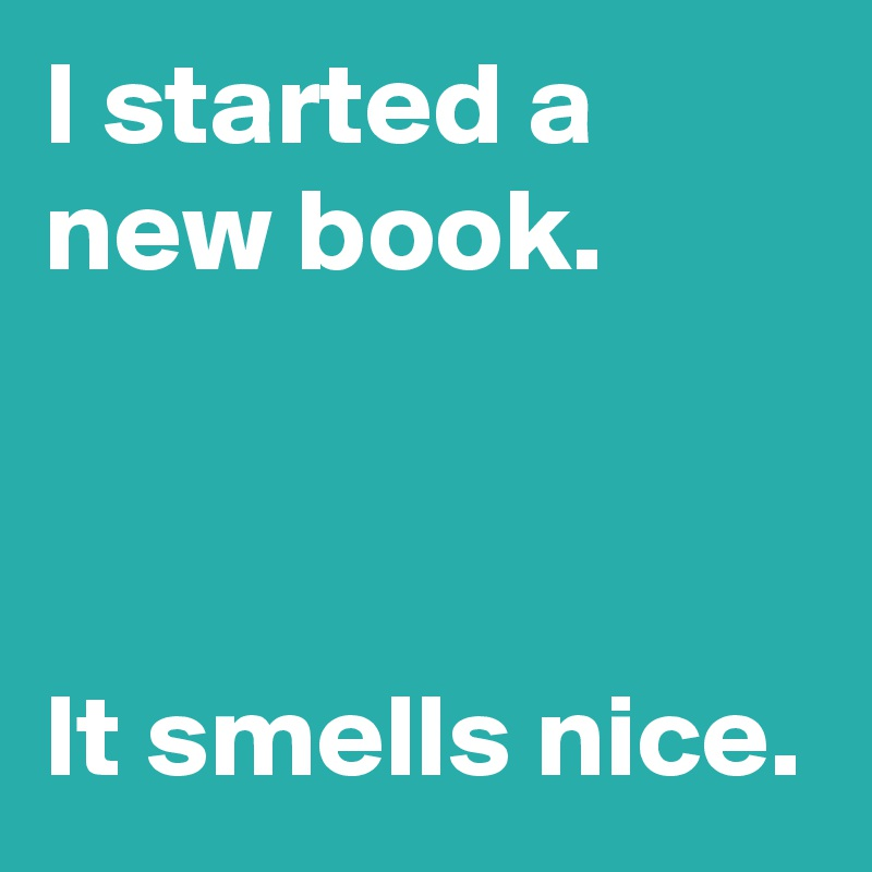 I started a new book.    It smells nice.