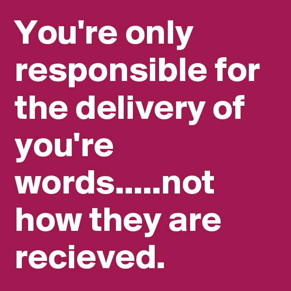 You're only responsible for the delivery of you're words.....not how they are recieved.