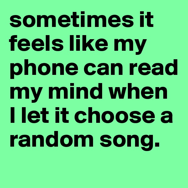 sometimes it feels like my phone can read my mind when I let it choose a random song.