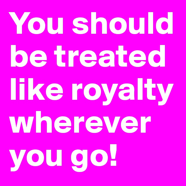 You should be treated like royalty wherever you go!