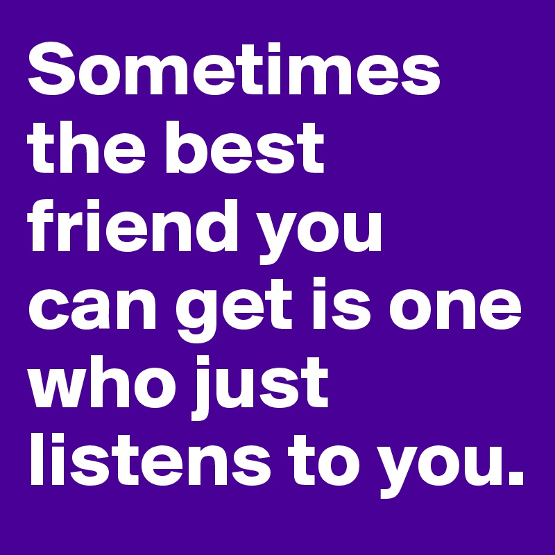 Sometimes the best friend you can get is one who just listens to you.
