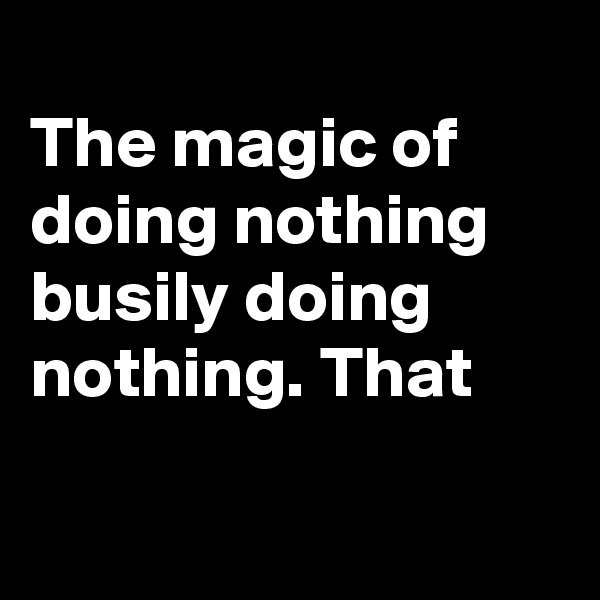 The magic of doing nothing busily doing nothing. That
