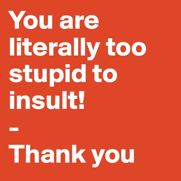 You are literally too stupid to insult!  - Thank you