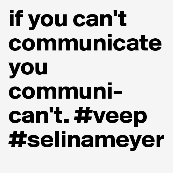 if you can't communicateyou communi-can't. #veep #selinameyer