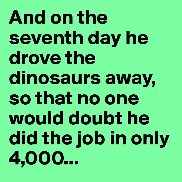 And on the seventh day he drove the dinosaurs away, so that no one would doubt he did the job in only 4,000...