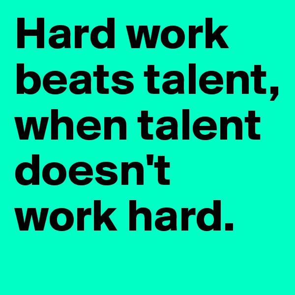 Hard work beats talent, when talent doesn't work hard.
