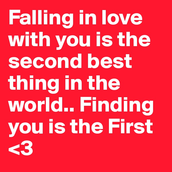 Falling in love with you is the second best thing in the world.. Finding you is the First <3