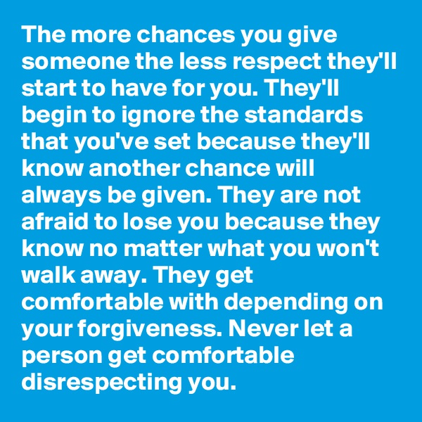 The more chances you give someone the less respect they'll start to have for you. They'll begin to ignore the standards that you've set because they'll know another chance will always be given. They are not afraid to lose you because they know no matter what you won't walk away. They get comfortable with depending on your forgiveness. Never let a person get comfortable disrespecting you.