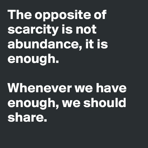 The opposite of scarcity is not abundance, it is enough.   Whenever we have enough, we should share.
