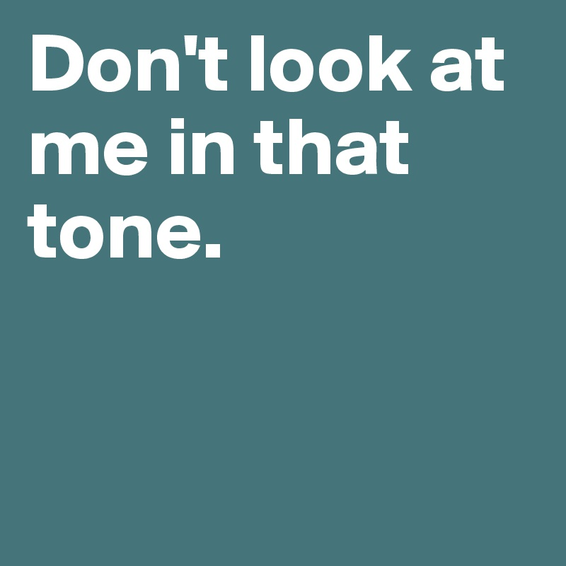 Don't look at me in that tone.