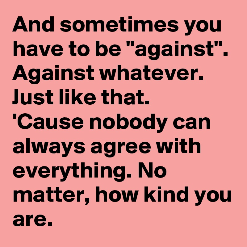 """And sometimes you have to be """"against"""". Against whatever. Just like that. 'Cause nobody can always agree with everything. No matter, how kind you are."""