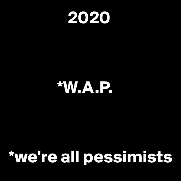 2020                  *W.A.P.    *we're all pessimists