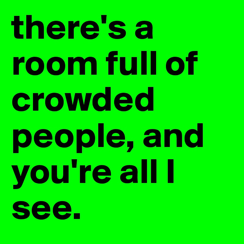 there's a room full of crowded people, and you're all I see.