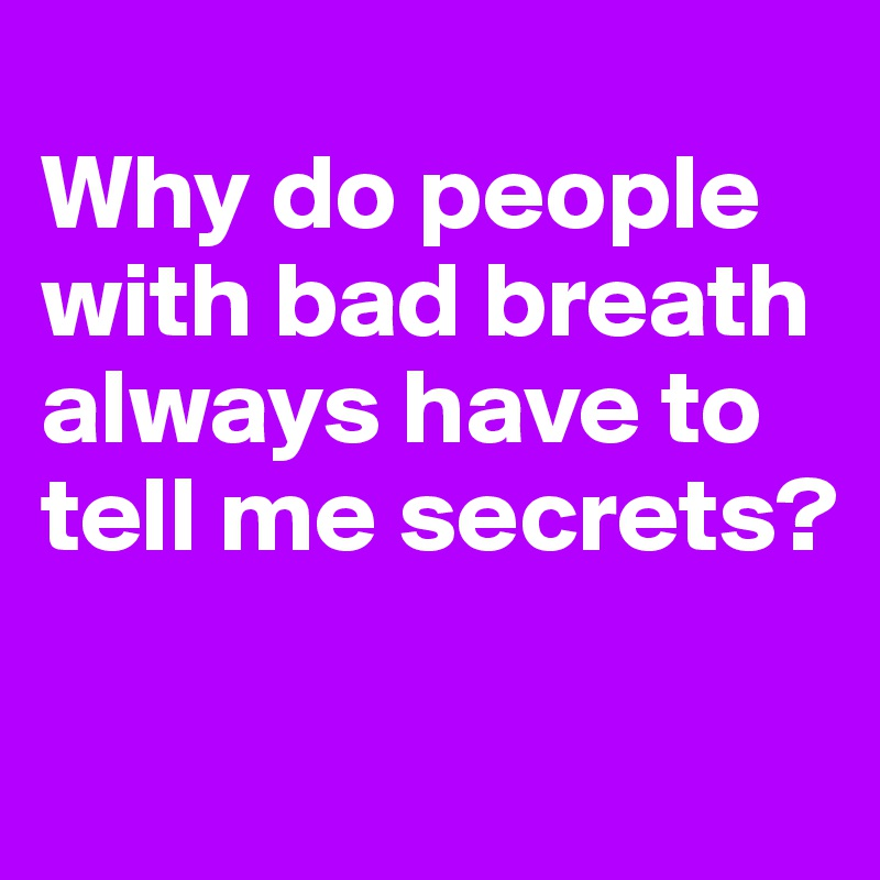 Why do people with bad breath always have to tell me secrets
