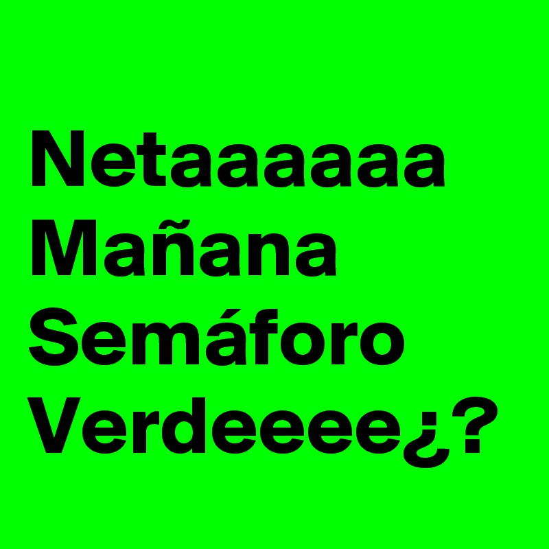 Netaaaaaa Mañana Semáforo Verdeeee¿?