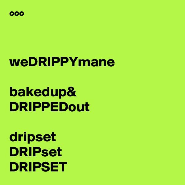 °°°   weDRIPPYmane  bakedup& DRIPPEDout  dripset DRIPset DRIPSET