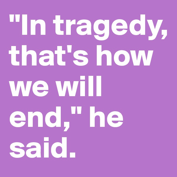 """""""In tragedy, that's how we will end,"""" he said."""