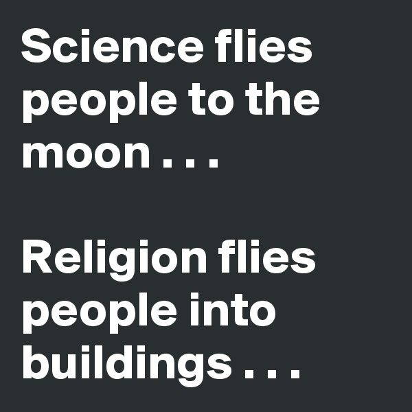 Science flies people to the moon . . .  Religion flies people into buildings . . .