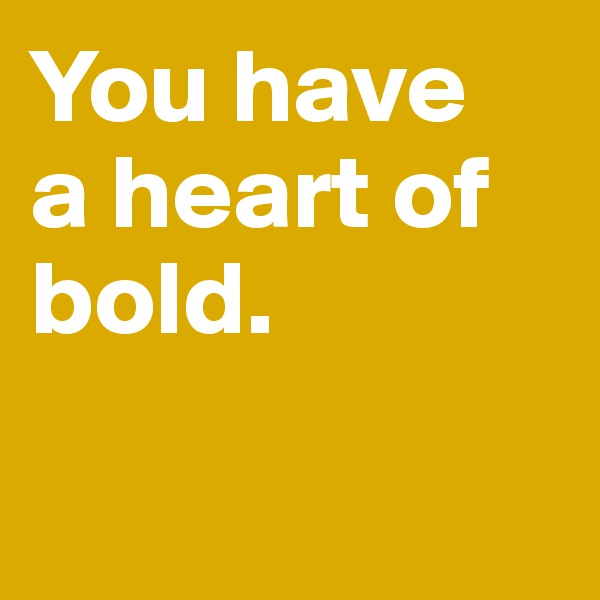 You have  a heart of bold.