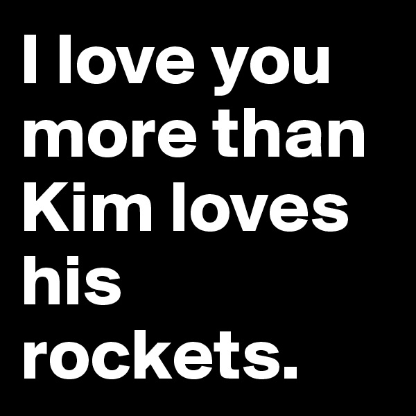 I love you more than Kim loves his rockets.
