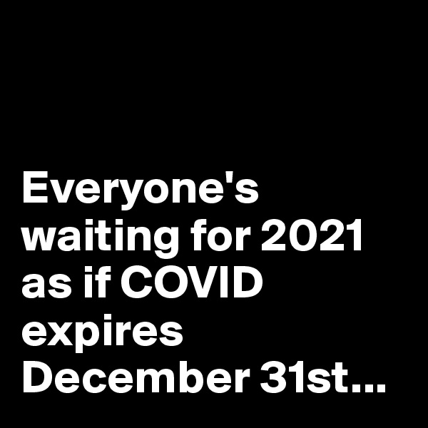 Everyone's waiting for 2021 as if COVID expires December 31st...