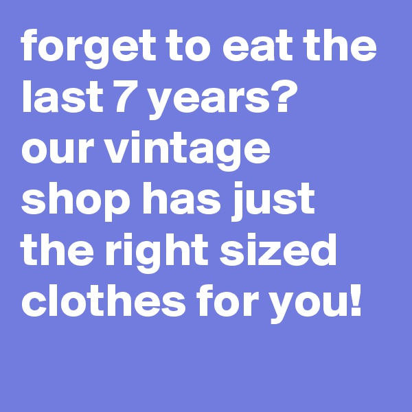 forget to eat the last 7 years? our vintage shop has just the right sized clothes for you!