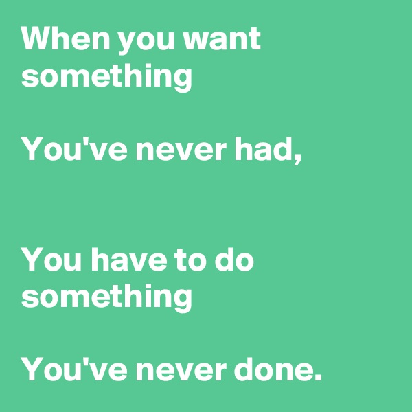 When you want something  You've never had,   You have to do something  You've never done.