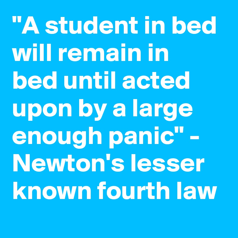 """""""A student in bed will remain in bed until acted upon by a large enough panic"""" - Newton's lesser known fourth law"""