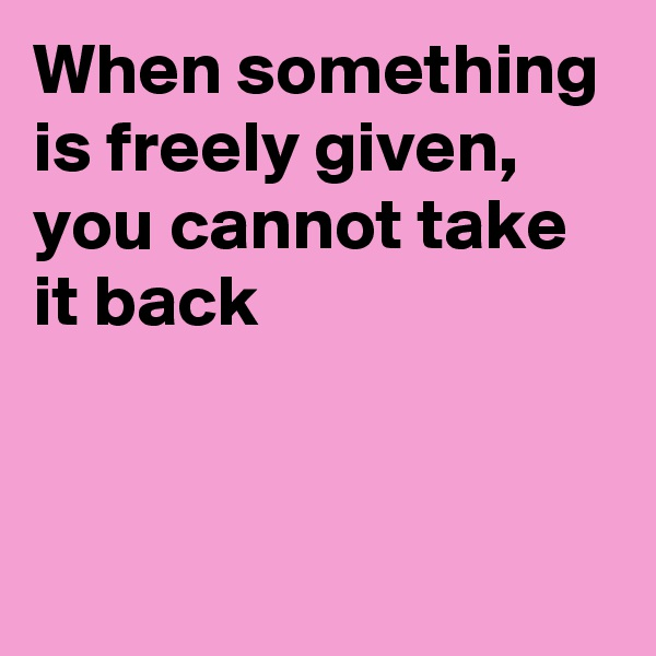 When something is freely given, you cannot take it back