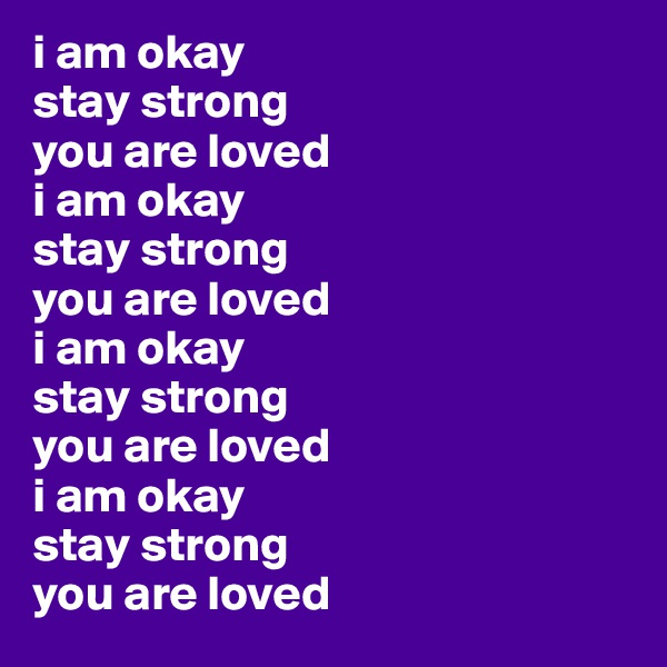 i am okay stay strong you are loved i am okay stay strong you are loved i am okay stay strong you are loved i am okay stay strong you are loved