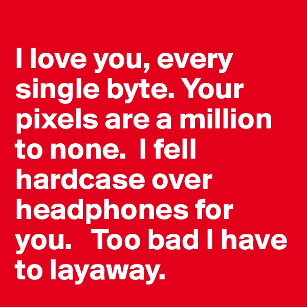 I love you, every single byte. Your pixels are a million to none.  I fell hardcase over headphones for you.   Too bad I have to layaway.