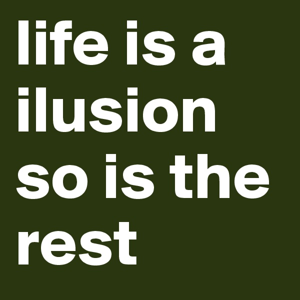 life is a ilusion so is the rest