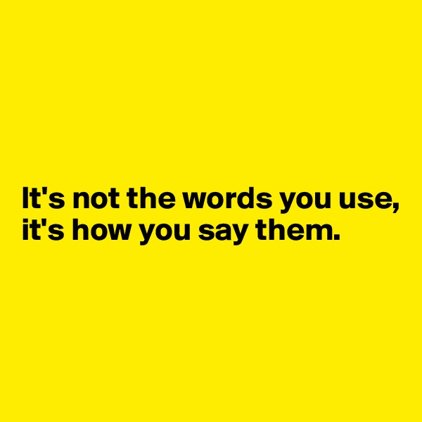 It's not the words you use, it's how you say them.