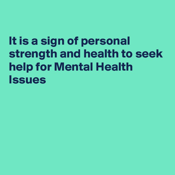 It is a sign of personal strength and health to seek help for Mental Health Issues