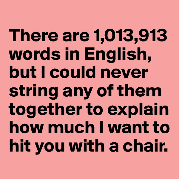 There are 1,013,913 words in English,  but I could never string any of them together to explain how much I want to hit you with a chair.