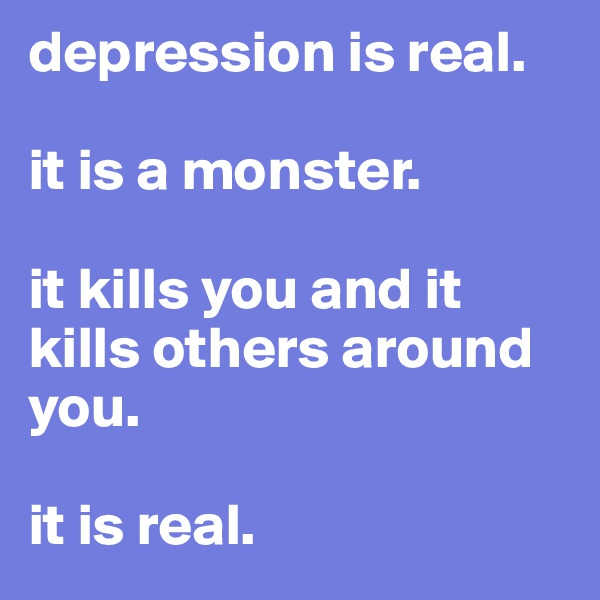 depression is real.   it is a monster.   it kills you and it kills others around you.   it is real.