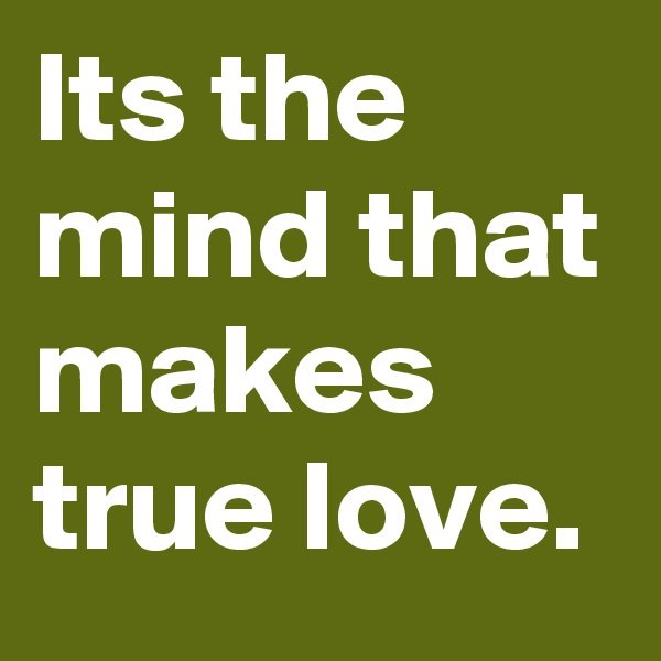 Its the mind that makes true love.